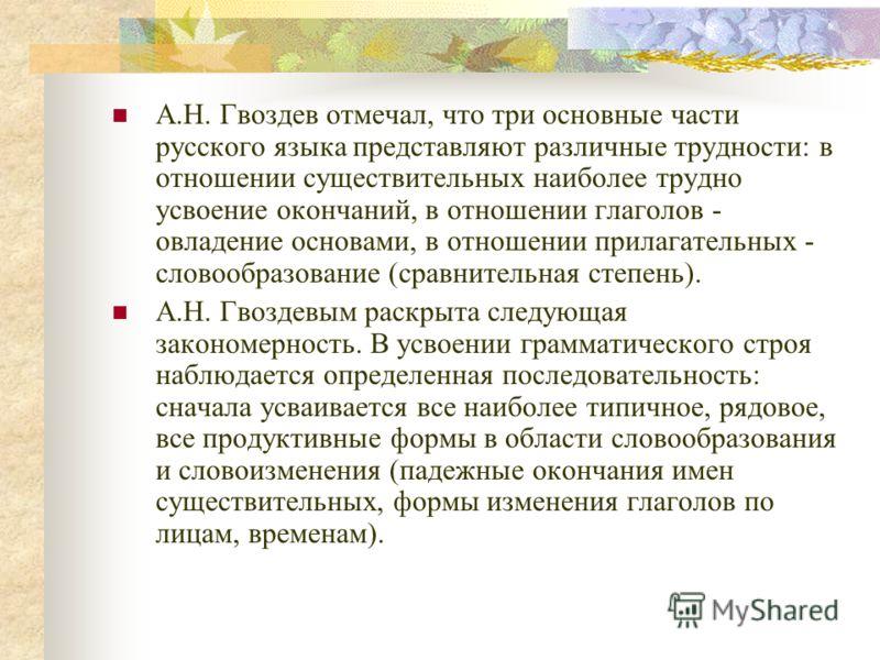 А.Н. Гвоздев отмечал, что три основные части русского языка представляют различные трудности: в отношении существительных наиболее трудно усвоение окончаний, в отношении глаголов - овладение основами, в отношении прилагательных - словообразование (ср