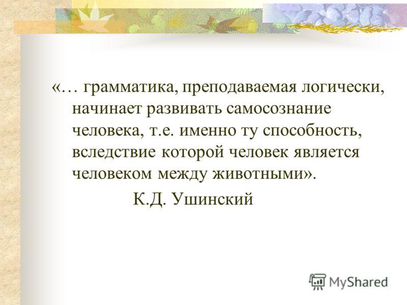 «… грамматика, преподаваемая логически, начинает развивать самосознание человека, т.е. именно ту способность, вследствие которой человек является человеком между животными». К.Д. Ушинский