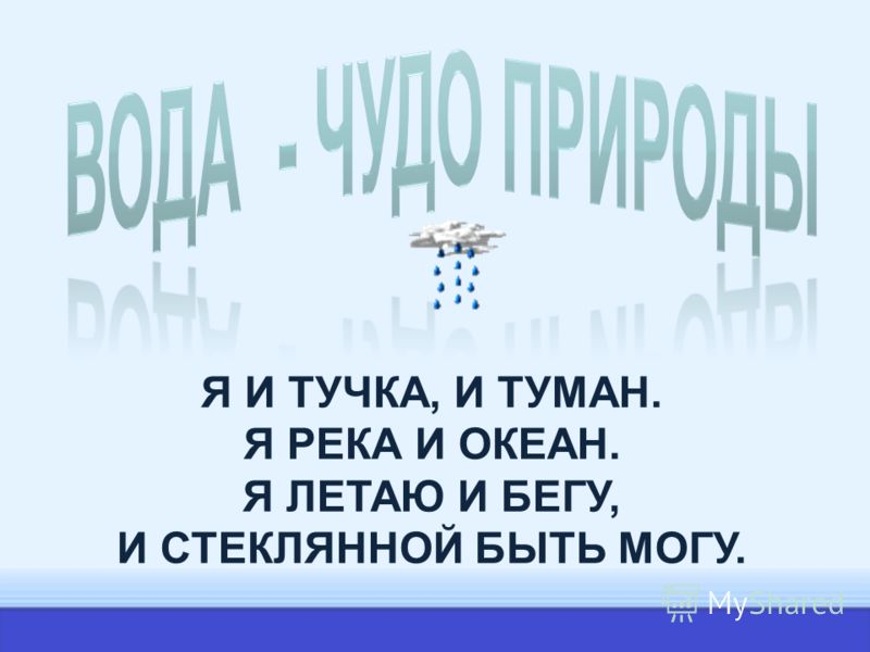 Я И ТУЧКА, И ТУМАН. Я РЕКА И ОКЕАН. Я ЛЕТАЮ И БЕГУ, И СТЕКЛЯННОЙ БЫТЬ МОГУ.