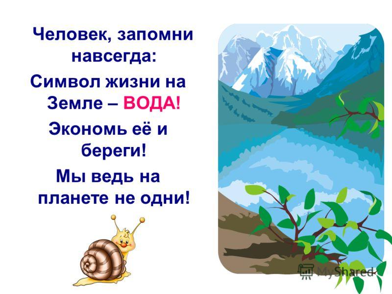 Человек, запомни навсегда: Символ жизни на Земле – ВОДА! Экономь её и береги! Мы ведь на планете не одни!
