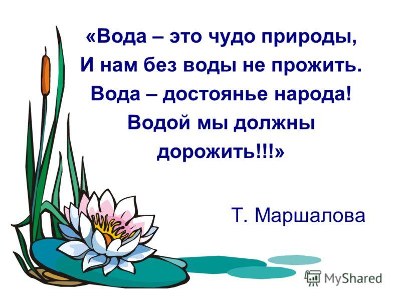 «Вода – это чудо природы, И нам без воды не прожить. Вода – достоянье народа! Водой мы должны дорожить!!!» Т. Маршалова