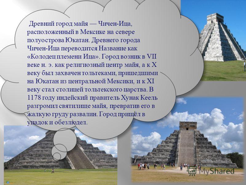 Древний город майя Чичен-Ица, расположенный в Мексике на севере полуострова Юкатан. Древнего города Чичен-Ица переводится Название как «Колодец племени Ица». Город возник в VII веке н. э. как религиозный центр майя, а к X веку был захвачен тольтеками