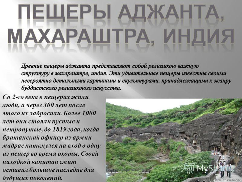 Со 2-го века в пещерах жили люди, а через 300 лет после этого их забросили. Более 1000 лет они стояли пустые и нетронутые, до 1819 года, когда британский офицер из армии мадрас наткнулся на вход в одну из пещер во время охоты. Своей находкой капитан