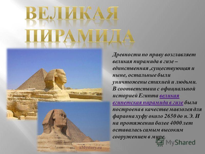 Древности по праву возглавляет великая пирамида в гизе – единственная,существующая и ныне, остальные были уничтожены стихией и людьми. В соответствии с официальной историей Египта великая египетская пирамида в гизе была построена в качестве мавзолея
