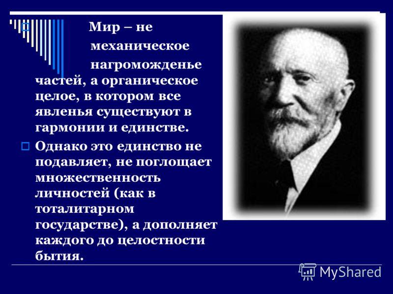 Мир – не механическое нагроможденье частей, а органическое целое, в котором все явленья существуют в гармонии и единстве. Однако это единство не подавляет, не поглощает множественность личностей (как в тоталитарном государстве), а дополняет каждого д