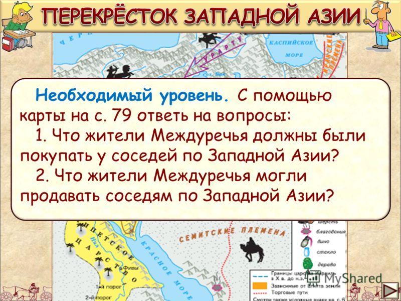 Необходимый уровень. С помощью карты на с. 79 ответь на вопросы: 1. Что жители Междуречья должны были покупать у соседей по Западной Азии? 2. Что жители Междуречья могли продавать соседям по Западной Азии?