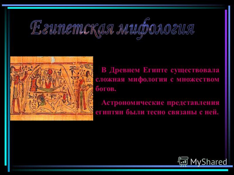 В Древнем Египте существовала сложная мифология с множеством богов. Астрономические представления египтян были тесно связаны с ней.