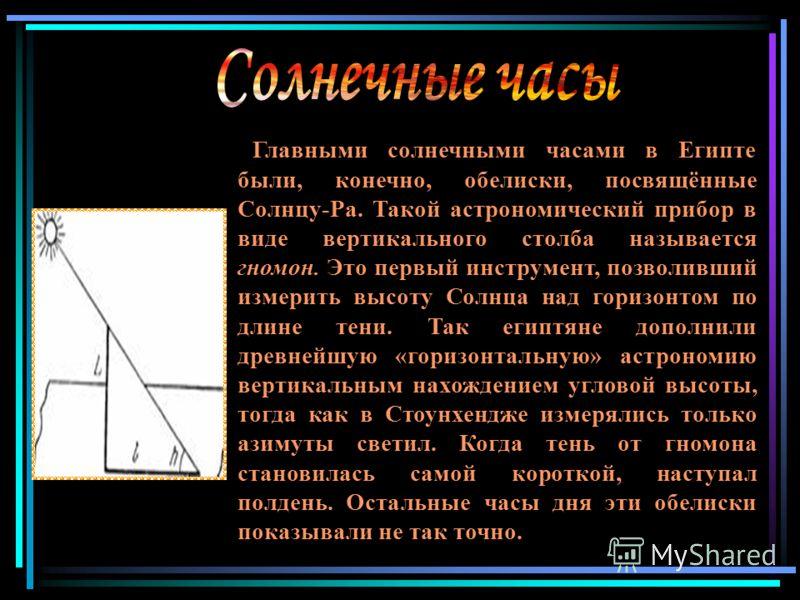 Главными солнечными часами в Египте были, конечно, обелиски, посвящённые Солнцу-Pa. Такой астрономический прибор в виде вертикального столба называется гномон. Это первый инструмент, позволивший измерить высоту Солнца над горизонтом по длине тени. Та
