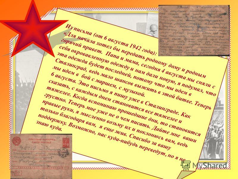 . Из письма (от 6 августа 1942 года): «Для начала хотел бы передать родному дому и родным горячий привет. Папа и мама, сегодня 4 августа мы сняли с себя окровавленную одежду и нам дали новую, я подумал, что эта одежда будет последней, потому что мы и