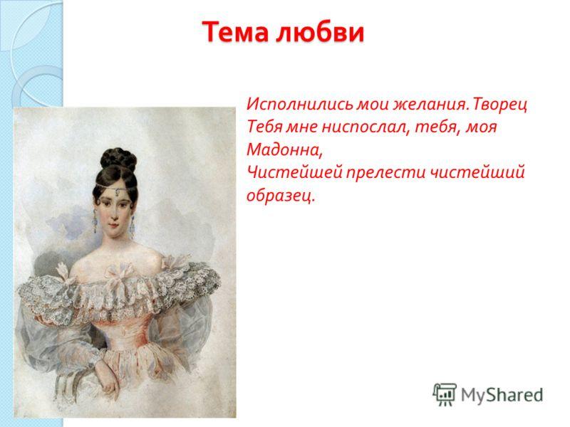 Тема любви Исполнились мои желания. Творец Тебя мне ниспослал, тебя, моя Мадонна, Чистейшей прелести чистейший образец.