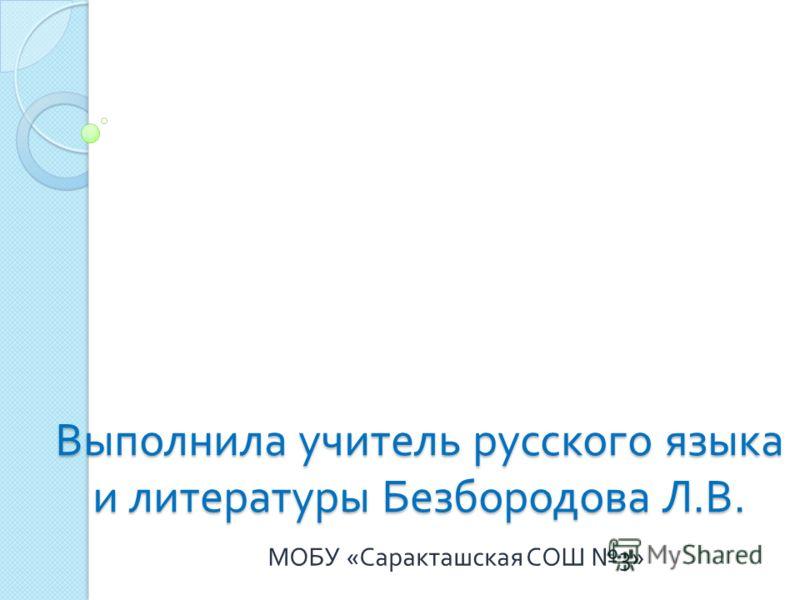 Выполнила учитель русского языка и литературы Безбородова Л. В. МОБУ « Саракташская СОШ 3»