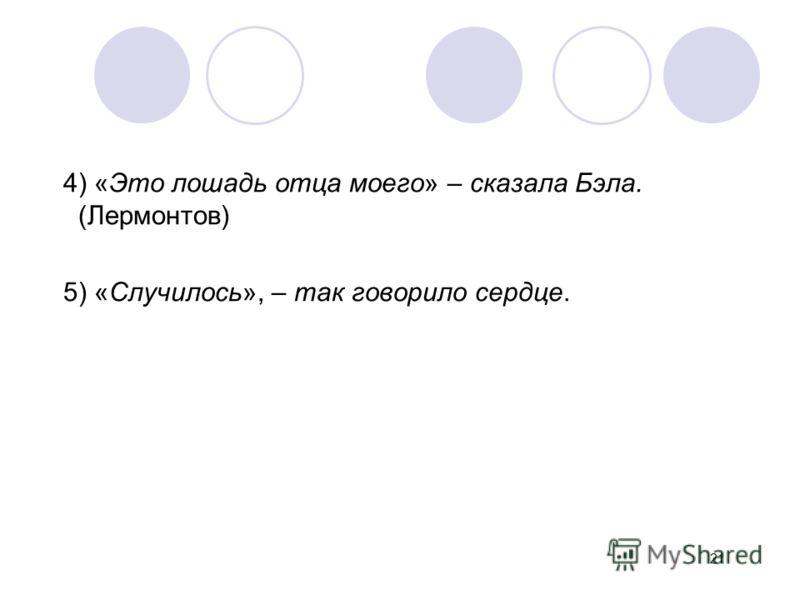 4) «Это лошадь отца моего» – сказала Бэла. (Лермонтов) 5) «Случилось», – так говорило сердце. 21