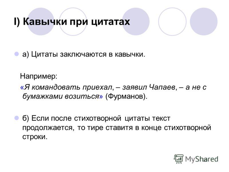 I) Кавычки при цитатах а) Цитаты заключаются в кавычки. Например: «Я командовать приехал, – заявил Чапаев, – а не с бумажками возиться» (Фурманов). б) Если после стихотворной цитаты текст продолжается, то тире ставитя в конце стихотворной строки. 23