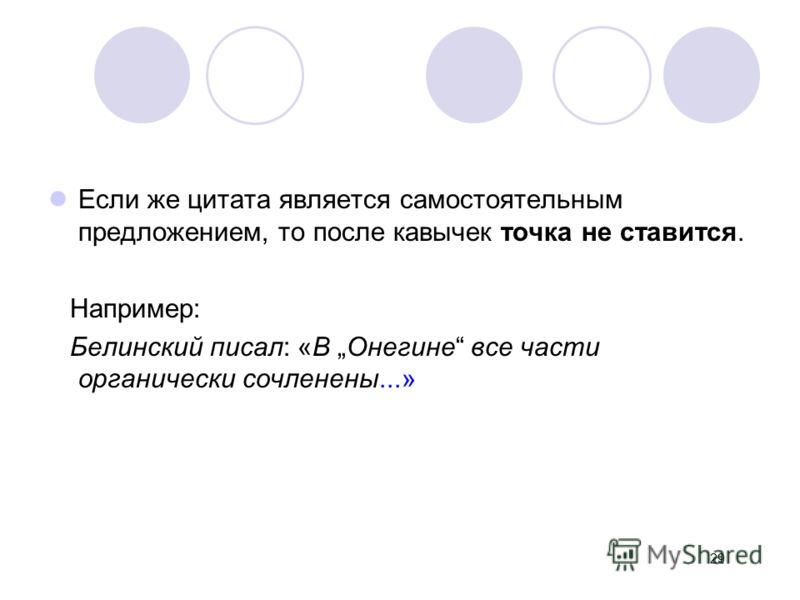 Если же цитата является самостоятельным предложением, то после кавычек точка не ставится. Например: Белинский писал: «В Онегине все части органически сочленены...» 29