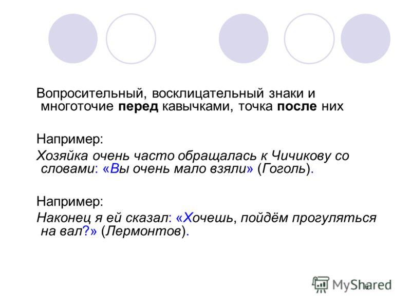 Вопросительный, восклицательный знаки и многоточие перед кавычками, точка после них Например: Хозяйка очень часто обращалась к Чичикову со словами: «Вы очень мало взяли» (Гоголь). Например: Наконец я ей сказал: «Хочешь, пойдём прогуляться на вал?» (Л