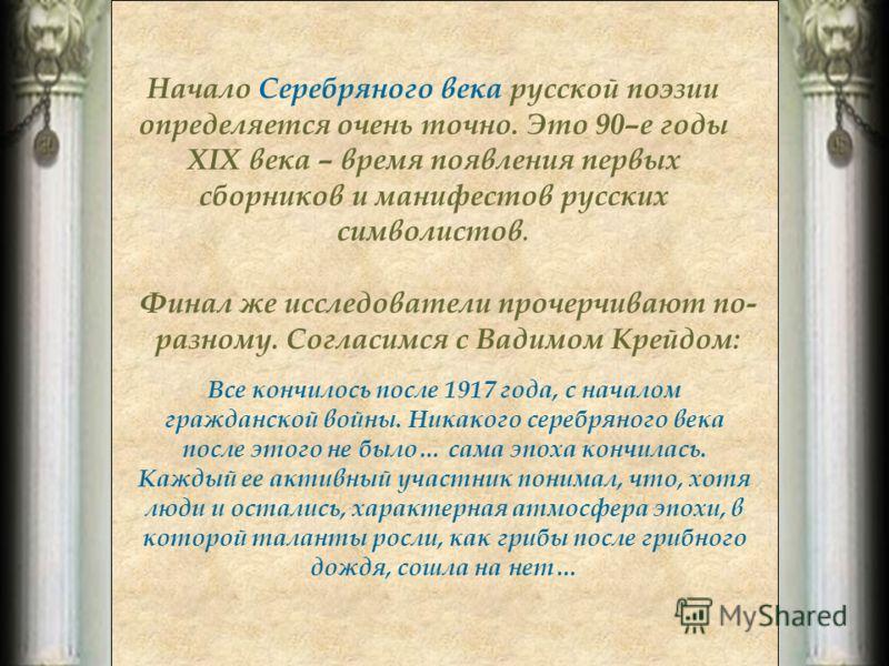 Начало Серебряного века русской поэзии определяется очень точно. Это 90–е годы ХIХ века – время появления первых сборников и манифестов русских символистов. Финал же исследователи прочерчивают по- разному. Согласимся с Вадимом Крейдом: Все кончилось