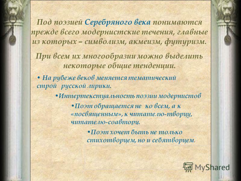 Под поэзией Серебряного века понимаются прежде всего модернистские течения, главные из которых – символизм, акмеизм, футуризм. При всем их многообразии можно выделить некоторые общие тенденции. На рубеже веков меняется тематический строй русской лири