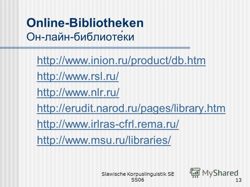 Slawische Korpuslinguistik SE SS0613 Online-Bibliotheken Он-лайн-библиотеки http://www.inion.ru/product/db.htm http://www.rsl.ru/ http://www.nlr.ru/ http://erudit.narod.ru/pages/library.htm http://www.irlras-cfrl.rema.ru/ http://www.msu.ru/libraries/
