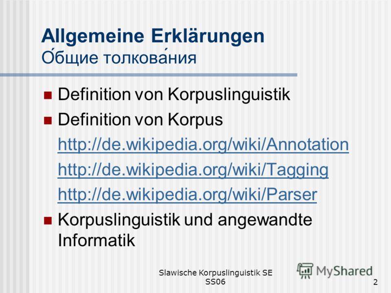 Slawische Korpuslinguistik SE SS062 Allgemeine Erklärungen Общие толкования Definition von Korpuslinguistik Definition von Korpus http://de.wikipedia.org/wiki/Annotation http://de.wikipedia.org/wiki/Tagging http://de.wikipedia.org/wiki/Parser Korpusl