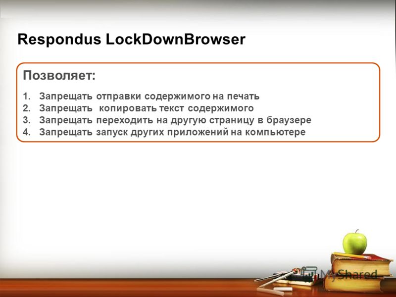 Respondus LockDownBrowser Позволяет: 1.Запрещать отправки содержимого на печать 2.Запрещать копировать текст содержимого 3.Запрещать переходить на другую страницу в браузере 4.Запрещать запуск других приложений на компьютере