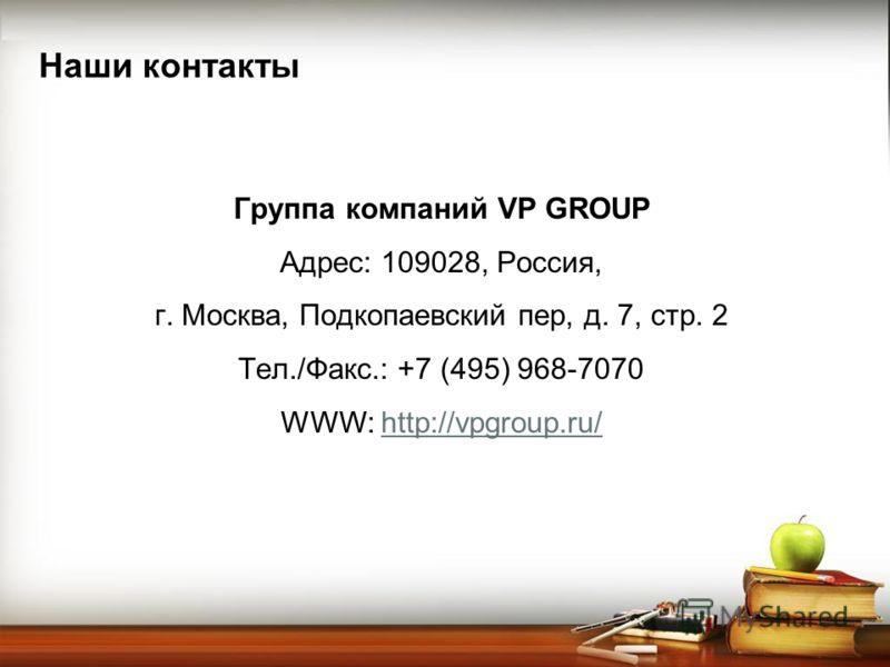 Наши контакты Группа компаний VP GROUP Адрес: 109028, Россия, г. Москва, Подкопаевский пер, д. 7, стр. 2 Тел./Факс.: +7 (495) 968-7070 WWW: http://vpgroup.ru/http://vpgroup.ru/