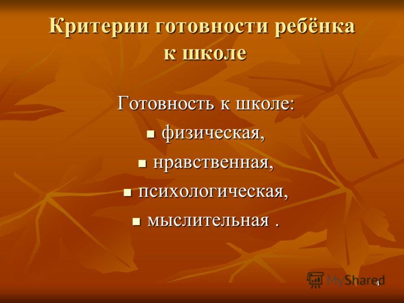 4 Критерии готовности ребёнка к школе Готовность к школе: физическая, физическая, нравственная, нравственная, психологическая, психологическая, мыслительная. мыслительная.