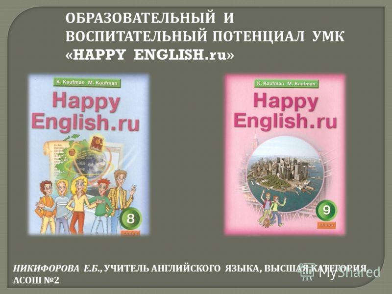 ОБРАЗОВАТЕЛЬНЫЙ И ВОСПИТАТЕЛЬНЫЙ ПОТЕНЦИАЛ УМК «HAPPY ENGLISH.ru» НИКИФОРОВА Е. Б., УЧИТЕЛЬ АНГЛИЙСКОГО ЯЗЫКА, ВЫСШАЯ КАТЕГОРИЯ, АСОШ 2