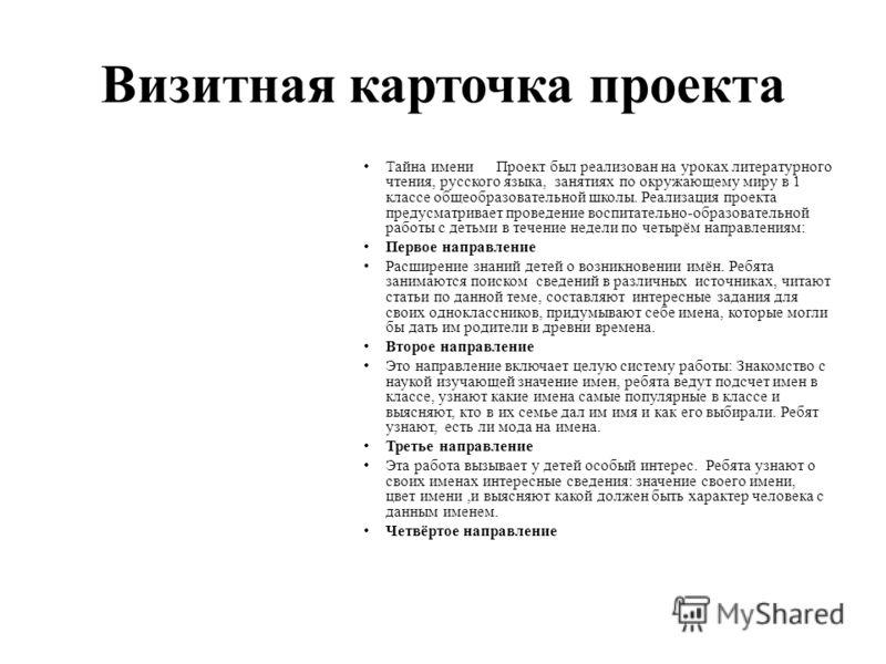 Визитная карточка проекта Тайна имениПроект был реализован на уроках литературного чтения, русского языка, занятиях по окружающему миру в 1 классе общеобразовательной школы. Реализация проекта предусматривает проведение воспитательно-образовательной