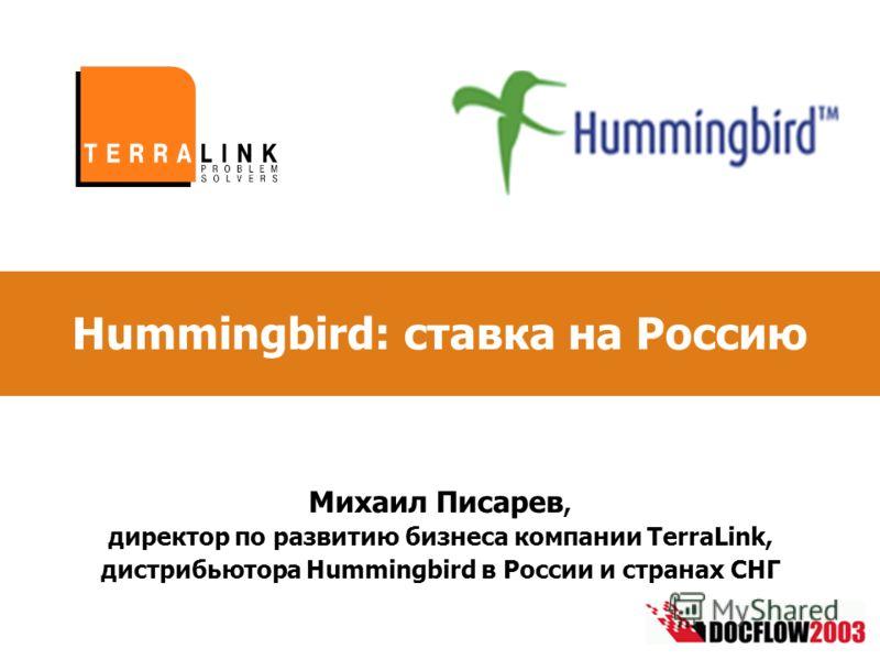 Hummingbird: ставка на Россию Михаил Писарев, директор по развитию бизнеса компании TerraLink, дистрибьютора Hummingbird в России и странах СНГ