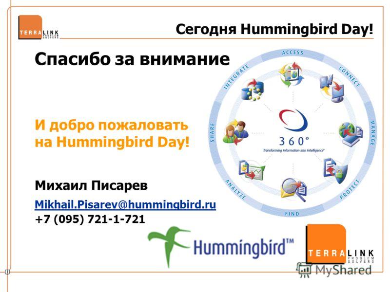 Сегодня Hummingbird Day! Спасибо за внимание И добро пожаловать на Hummingbird Day! Михаил Писарев Mikhail.Pisarev@hummingbird.ru +7 (095) 721-1-721