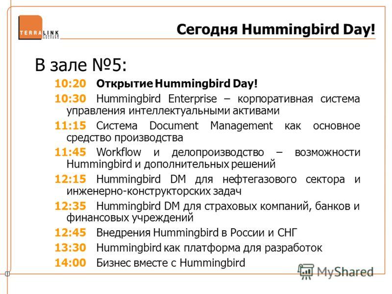 Сегодня Hummingbird Day! В зале 5: 10:20Открытие Hummingbird Day! 10:30Hummingbird Enterprise – корпоративная система управления интеллектуальными активами 11:15Система Document Management как основное средство производства 11:45Workflow и делопроизв