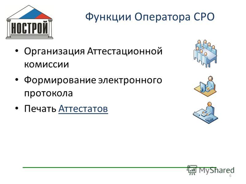 Организация Аттестационной комиссии Формирование электронного протокола Печать Аттестатов 6 Функции Оператора СРО