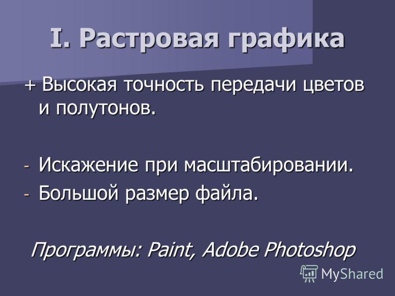 I. Растровая графика + Высокая точность передачи цветов и полутонов. - Искажение при масштабировании. - Большой размер файла. Программы: Paint, Adobe Photoshop Программы: Paint, Adobe Photoshop