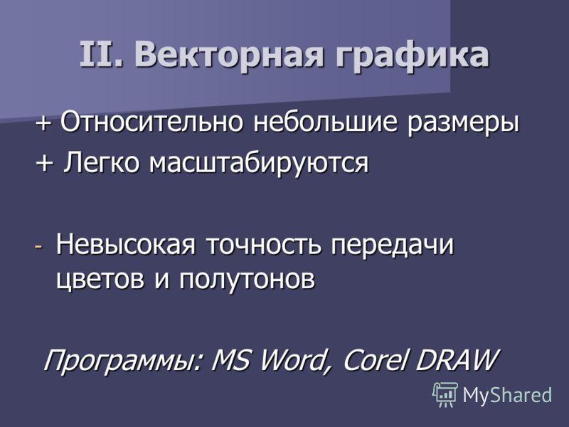 + Относительно небольшие размеры + Легко масштабируются - Невысокая точность передачи цветов и полутонов Программы: MS Word, Corel DRAW Программы: MS Word, Corel DRAW II. Векторная графика