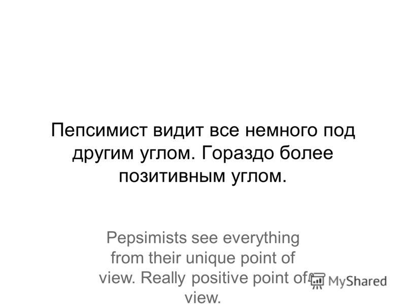 Пепсимист видит все немного под другим углом. Гораздо более позитивным углом. Pepsimists see everything from their unique point of view. Really positive point of view.