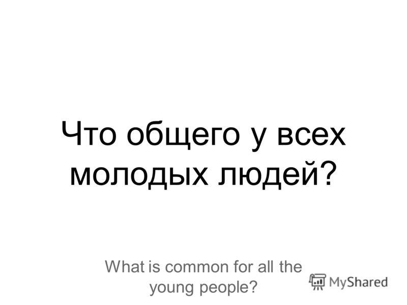 Что общего у всех молодых людей? What is common for all the young people?