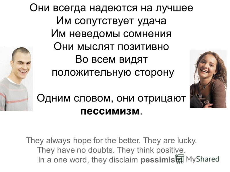 Они всегда надеются на лучшее Им сопутствует удача Им неведомы сомнения Они мыслят позитивно Во всем видят положительную сторону Одним словом, они отрицают пессимизм. They always hope for the better. They are lucky. They have no doubts. They think po