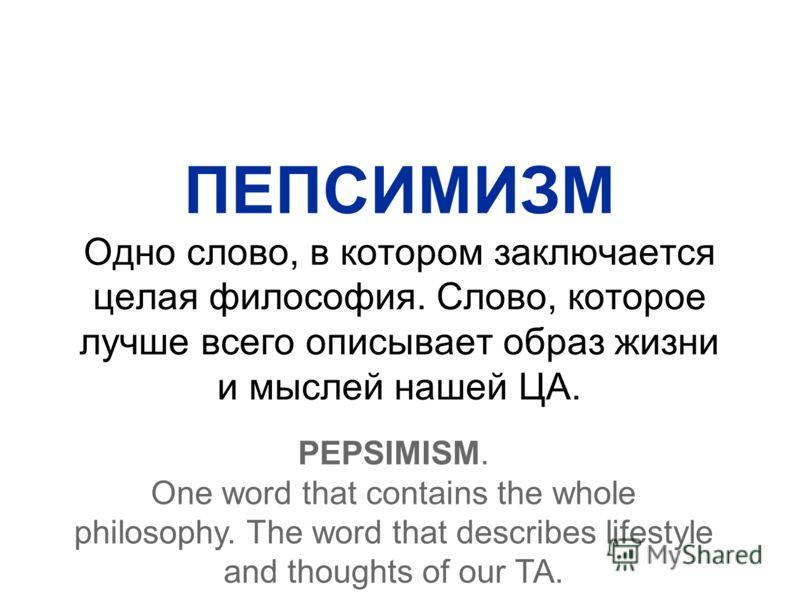ПЕПСИМИЗМ Одно слово, в котором заключается целая философия. Слово, которое лучше всего описывает образ жизни и мыслей нашей ЦА. PEPSIMISM. One word that contains the whole philosophy. The word that describes lifestyle and thoughts of our TA.