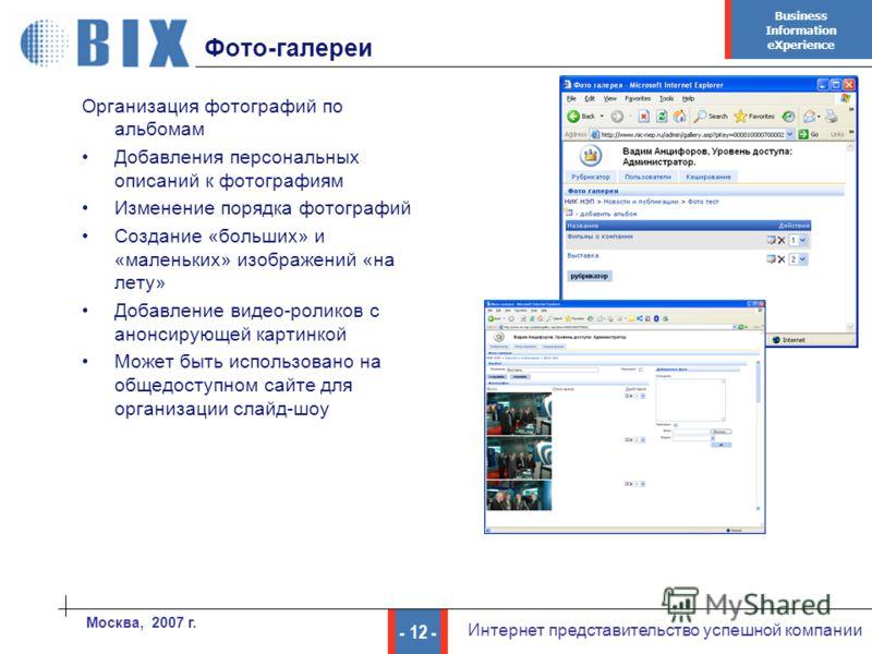 Business Information eXperience - 12 - Интернет представительство успешной компании Москва, 2007 г. Фото-галереи Организация фотографий по альбомам Добавления персональных описаний к фотографиям Изменение порядка фотографий Создание «больших» и «мале