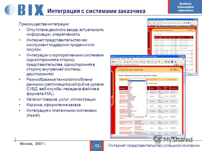Business Information eXperience - 13 - Интернет представительство успешной компании Москва, 2007 г. Интеграция с системами заказчика Преимущества интеграции Отсутствие двойного ввода, актуальность информации, оперативность Интернет представительство