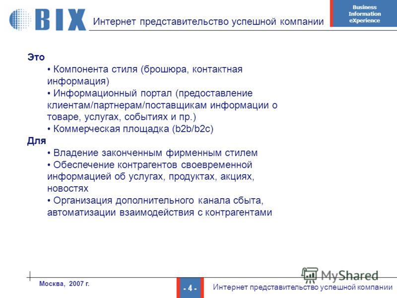 Business Information eXperience - 4 - Интернет представительство успешной компании Москва, 2007 г. Интернет представительство успешной компании Это Компонента стиля (брошюра, контактная информация) Информационный портал (предоставление клиентам/партн