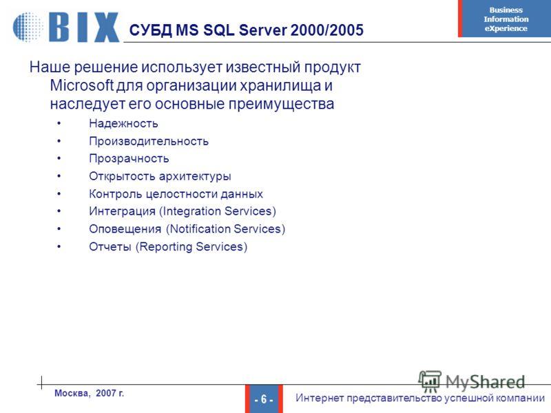 Business Information eXperience - 6 - Интернет представительство успешной компании Москва, 2007 г. СУБД MS SQL Server 2000/2005 Наше решение использует известный продукт Microsoft для организации хранилища и наследует его основные преимущества Надежн