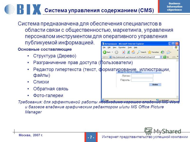Business Information eXperience - 7 - Интернет представительство успешной компании Москва, 2007 г. Система управления содержанием (CMS) Система предназначена для обеспечения специалистов в области связи с общественностью, маркетинга, управления персо