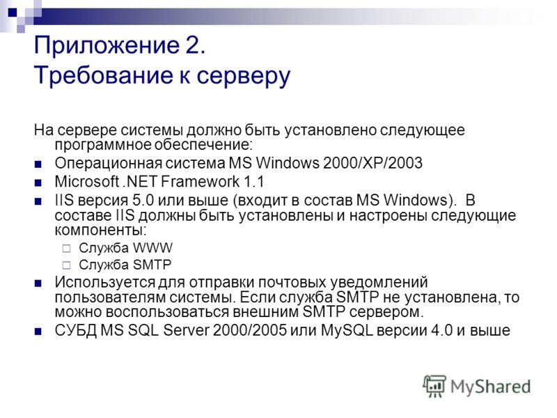 Приложение 2. Требование к серверу На сервере системы должно быть установлено следующее программное обеспечение: Операционная система MS Windows 2000/XP/2003 Microsoft.NET Framework 1.1 IIS версия 5.0 или выше (входит в состав MS Windows). В составе