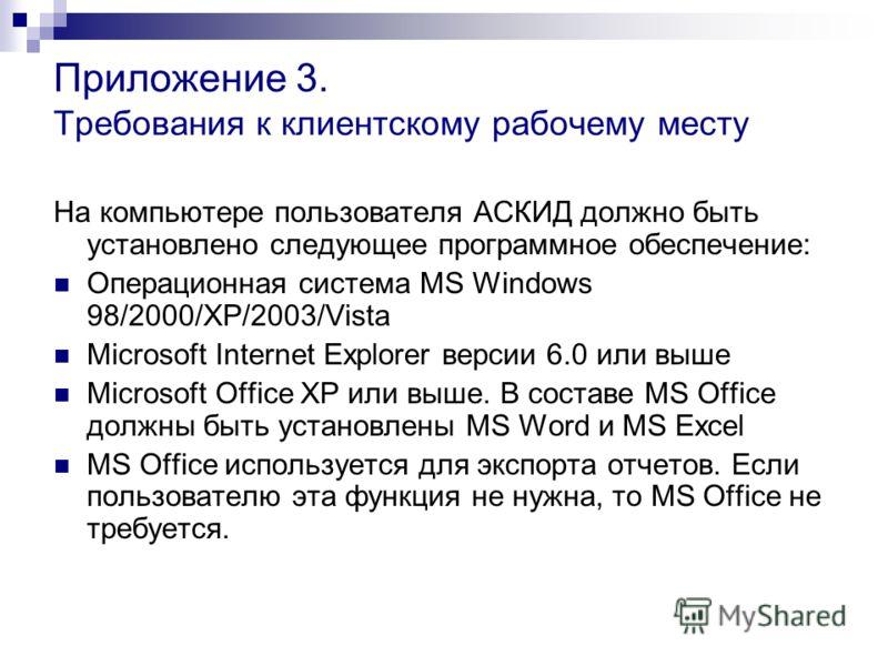 Приложение 3. Требования к клиентскому рабочему месту На компьютере пользователя АСКИД должно быть установлено следующее программное обеспечение: Операционная система MS Windows 98/2000/XP/2003/Vista Microsoft Internet Explorer версии 6.0 или выше Mi