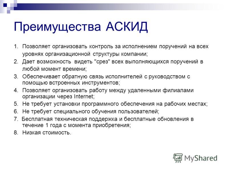Преимущества АСКИД 1. Позволяет организовать контроль за исполнением поручений на всех уровнях организационной структуры компании; 2. Дает возможность видеть