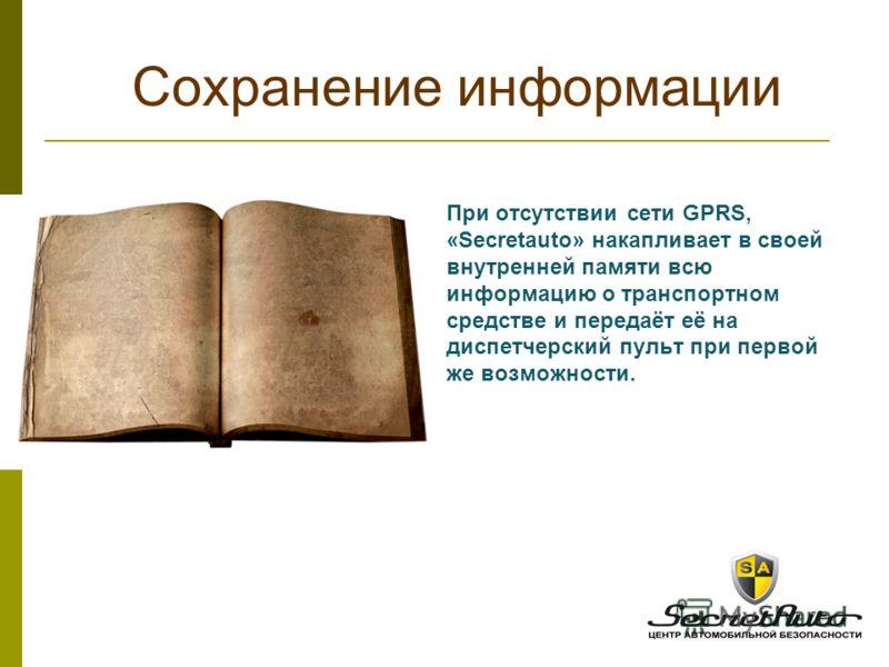 При отсутствии сети GPRS, «Secretauto» накапливает в своей внутренней памяти всю информацию о транспортном средстве и передаёт её на диспетчерский пульт при первой же возможности. Сохранение информации