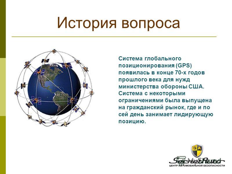 Система глобального позиционирования (GPS) появилась в конце 70-х годов прошлого века для нужд министерства обороны США. Система с некоторыми ограничениями была выпущена на гражданский рынок, где и по сей день занимает лидирующую позицию. История воп