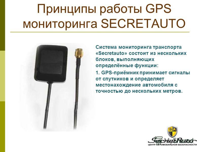 Cистема мониторинга транспорта «Secretauto» состоит из нескольких блоков, выполняющих определённые функции: 1. GPS-приёмник принимает сигналы от спутников и определяет местонахождение автомобиля с точностью до нескольких метров. Принципы работы GPS м