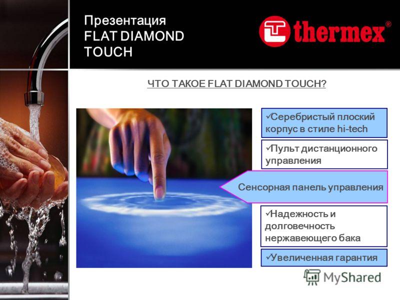 ЧТО ТАКОЕ FLAT DIAMOND TOUCH? Пульт дистанционного управления Увеличенная гарантия Серебристый плоский корпус в стиле hi-tech Надежность и долговечность нержавеющего бака Сенсорная панель управления Презентация FLAT DIAMOND TOUCH
